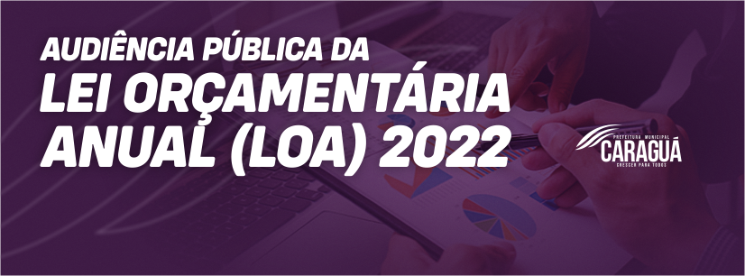 AUDIÊNCIAS PÚBLICAS NAS FORMAS PRESENCIAL E ELETRÔNICA PARA ELABORAÇÃO DO PROJETO DE LEI DA LEI ORÇAMENTÁRIA ANUAL – LOA 2022